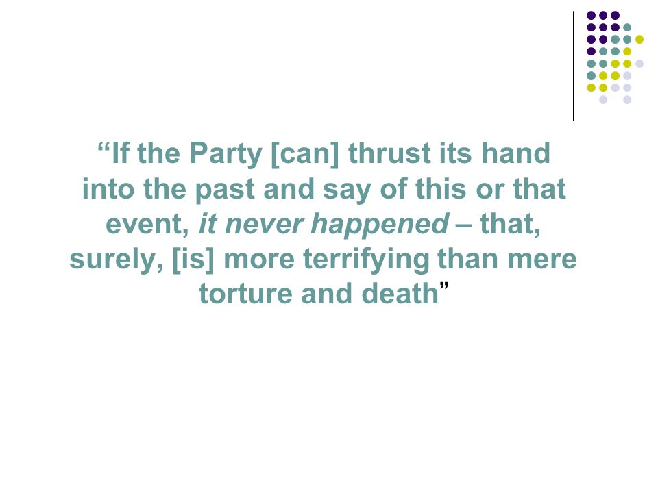 If the Party [can] thrust its hand into the past and say of this or that event, it never happened – that, surely, [is] more terrifying than mere torture and death